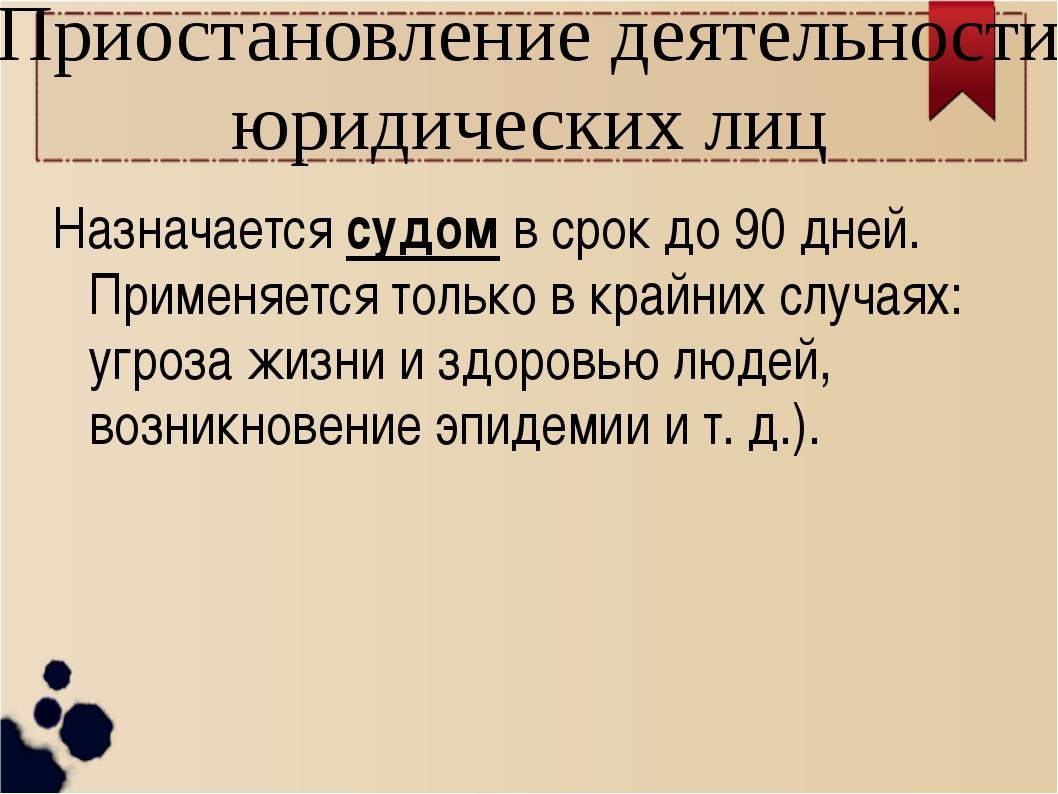 Приостановление деятельности юридических лиц Назначается судом в срок до 90 д...