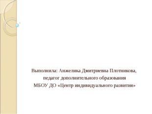 Выполнила: Анжелика Дмитриевна Плотникова, педагог дополнительного образовани