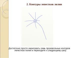 2. Контуры лепестков лилии Достаточно просто нарисовать семь произвольных кон