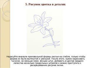 5. Рисунок цветка в деталях Нарисуйте вначале произвольной формы листья на ст