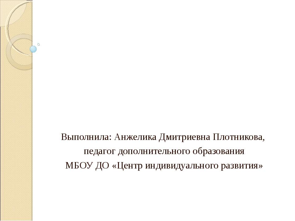Выполнила: Анжелика Дмитриевна Плотникова, педагог дополнительного образовани...