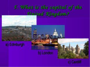 5. What is the capital of the United Kingdom? a) Edinburgh b) London c) Cardiff