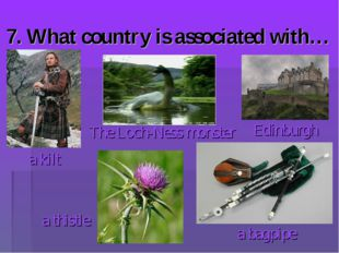 7. What country is associated with… a bagpipe The Loch-Ness monster a kilt Ed