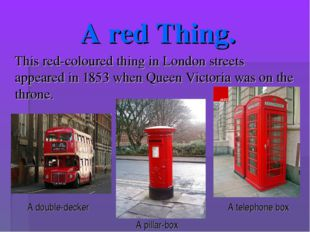 A red Thing. This red-coloured thing in London streets appeared in 1853 when