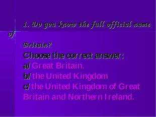 1. Do you know the full official name of Britain? Choose the correct answer: