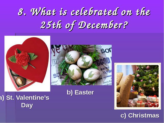 8. What is celebrated on the 25th of December? a) St. Valentine's Day b) East...