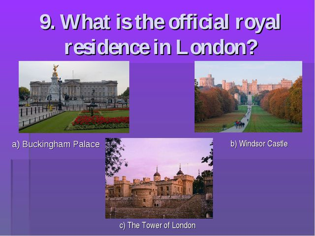 9. What is the official royal residence in London? a) Buckingham Palace b) Wi...