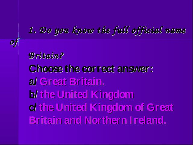 1. Do you know the full official name of Britain? Choose the correct answer:...