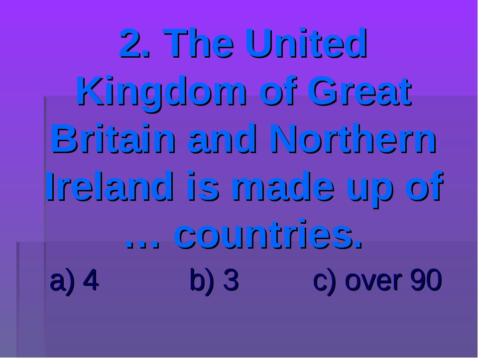 2. The United Kingdom of Great Britain and Northern Ireland is made up of … c...