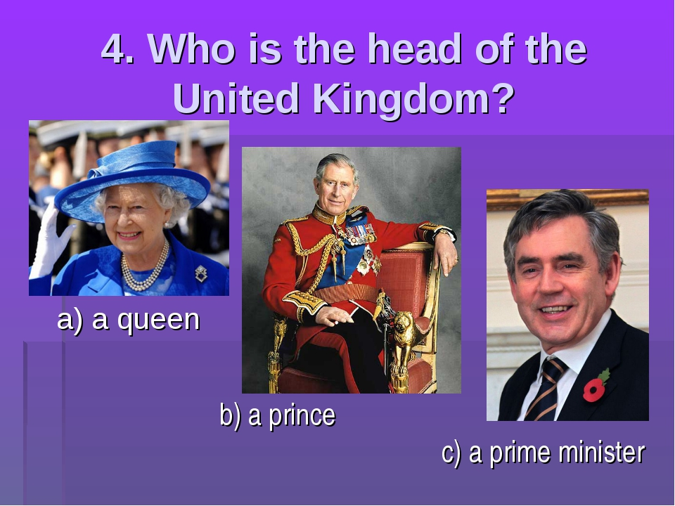 4. Who is the head of the United Kingdom? a) a queen b) a prince c) a prime m...