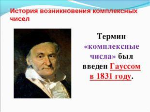 История возникновения комплексных чисел Термин «комплексные числа» был введен
