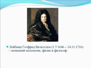 Лейбниц Готфрид Вильгельм (1.7.1646 – 14.11.1716) – немецкий математик, физик