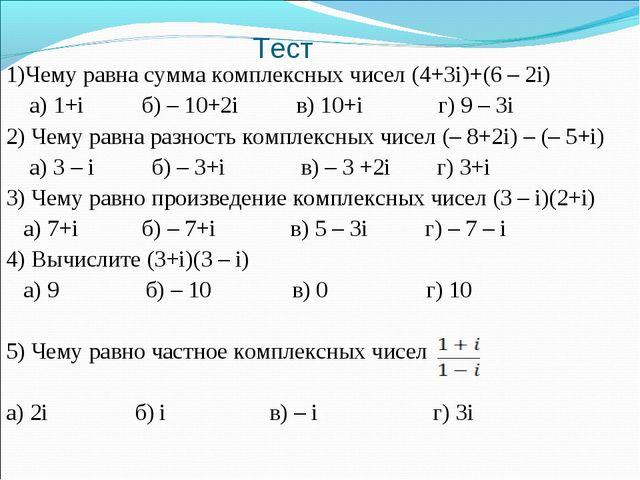 Тест 1)Чему равна сумма комплексных чисел (4+3i)+(6 – 2i) а) 1+i б) – 10+2i в...
