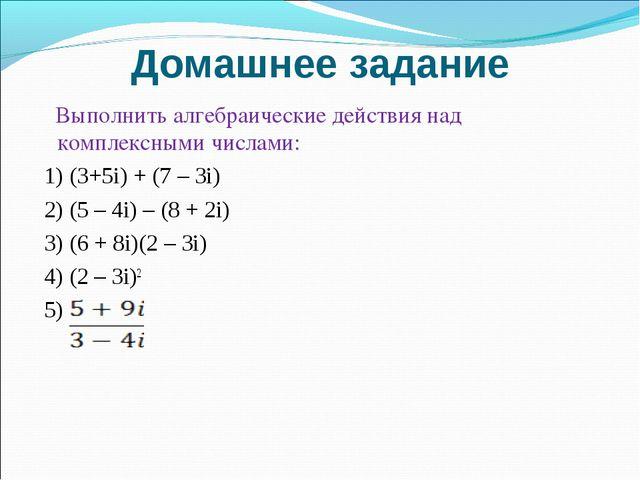 Домашнее задание Выполнить алгебраические действия над комплексными числами:...