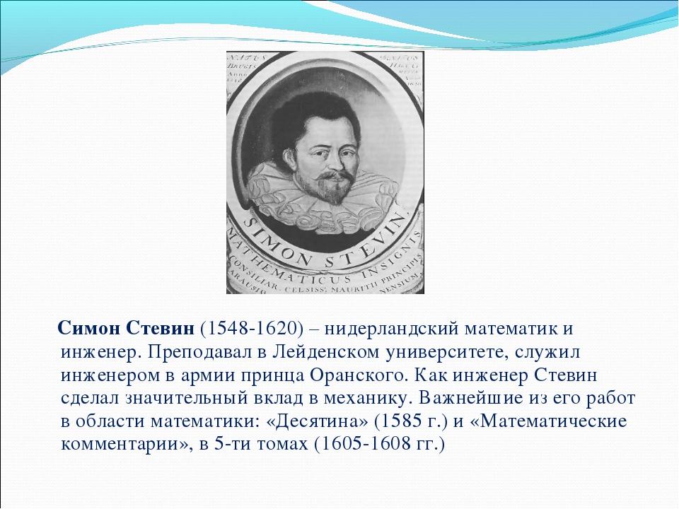 Симон Стевин (1548-1620) – нидерландский математик и инженер. Преподавал в Л...