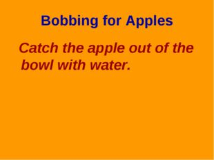 Bobbing for Apples Catch the apple out of the bowl with water.