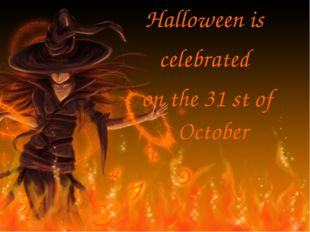 Halloween is celebrated on the 31 st of October