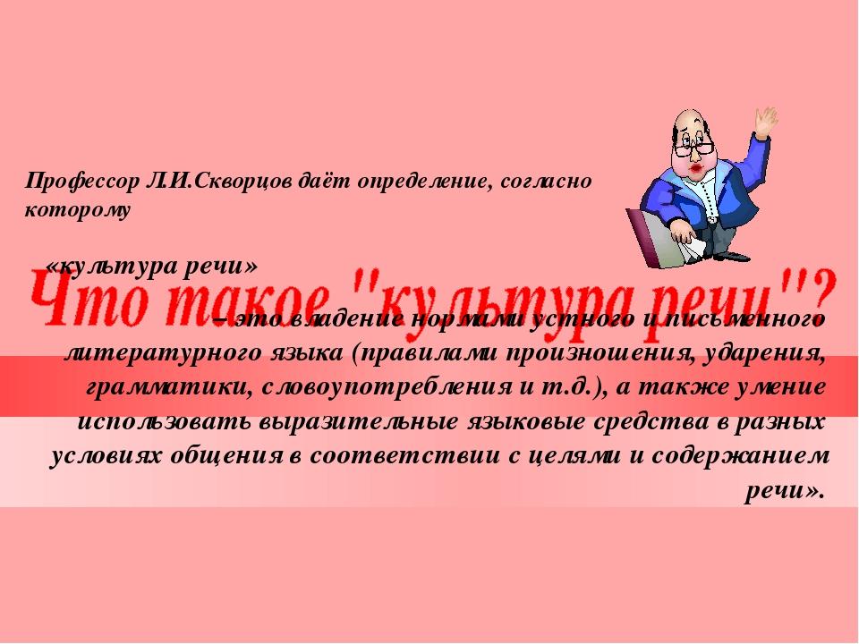 Профессор Л.И.Скворцов даёт определение, согласно которому «культура речи» –...