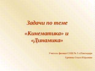 Задачи по теме «Кинематика» и «Динамика» Учитель физики СОШ № 5 г.Павлодара Х