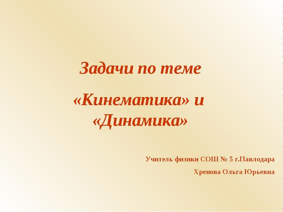 Задачи по теме «Кинематика» и «Динамика» Учитель физики СОШ № 5 г.Павлодара Х...