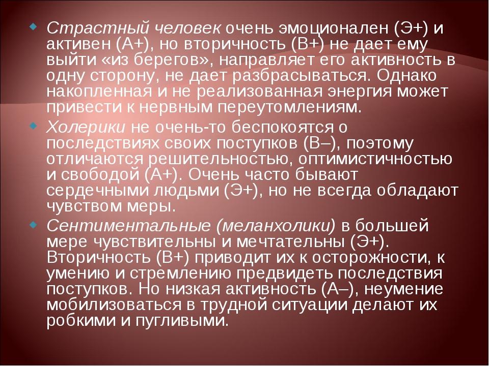 Страстный человек очень эмоционален (Э+) и активен (А+), но вторичность (В+)...