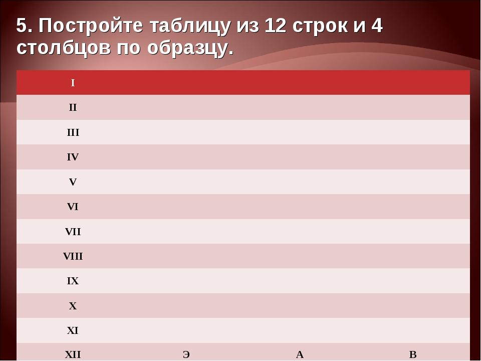 5. Постройте таблицу из 12 строк и 4 столбцов по образцу. I II...