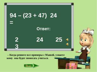 94 – (23 + 47) = Ответ: 24 25 24 23 – Когда решите все примеры с Машей, узна