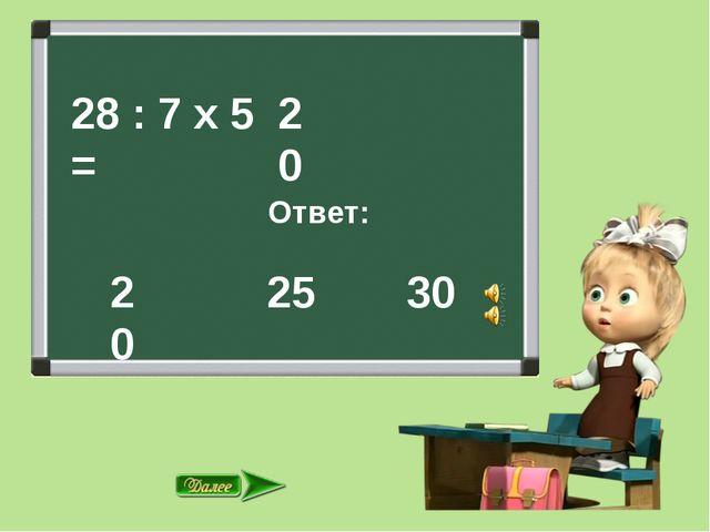 28 : 7 х 5 = Ответ: 25 30 20 20