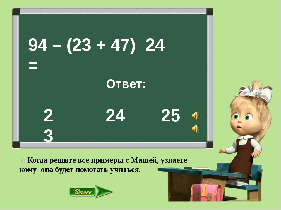 94 – (23 + 47) = Ответ: 24 25 24 23 – Когда решите все примеры с Машей, узна...
