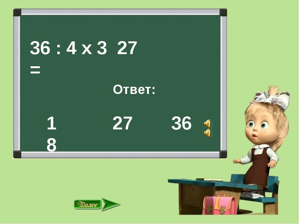 36 : 4 х 3 = Ответ: 27 36 27 18