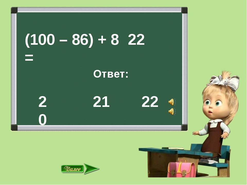 (100 – 86) + 8 = Ответ: 21 22 22 20