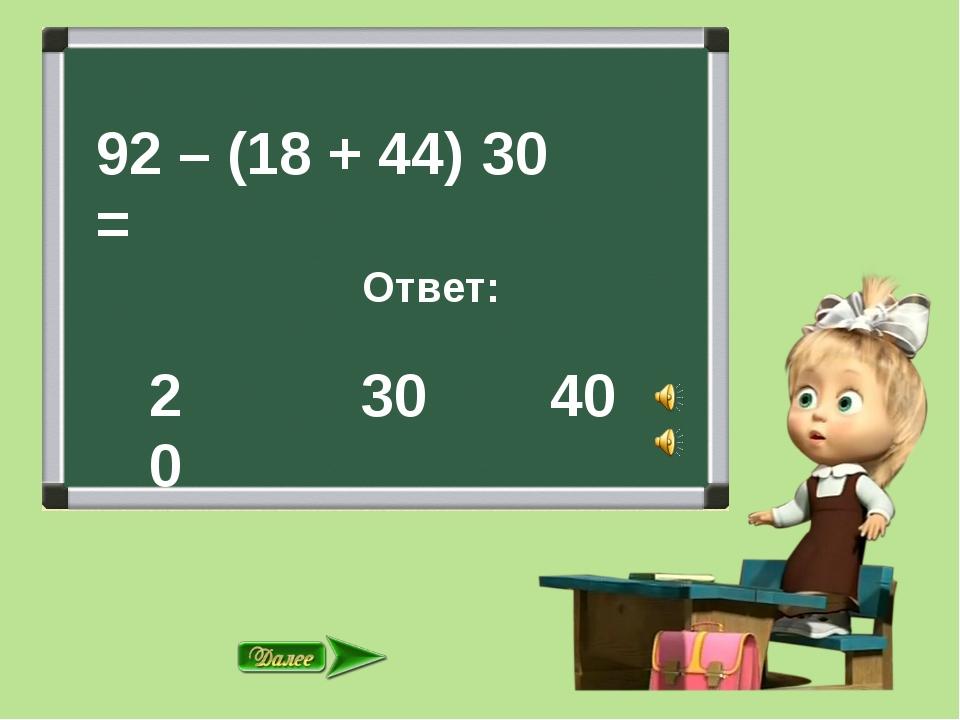 92 – (18 + 44) = Ответ: 30 40 30 20