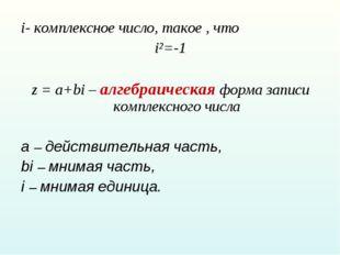 i- комплексное число, такое , что i²=-1 z = a+bi – алгебраическая форма запис