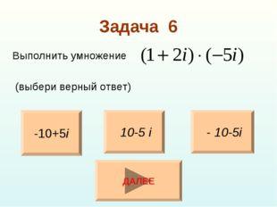 Задача 6 Выполнить умножение (выбери верный ответ) -10+5i - 10-5i 10-5 i ДАЛЕЕ