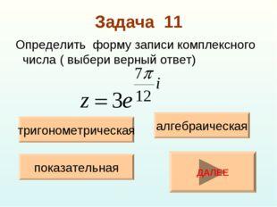 Задача 11 Определить форму записи комплексного числа ( выбери верный ответ) т
