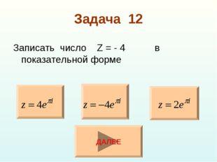 Задача 12 Записать число Z = - 4 в показательной форме ДАЛЕЕ
