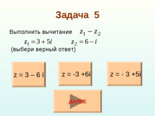 Задача 5 Выполнить вычитание (выбери верный ответ) z = 3 – 6 i z = - 3 +5i z