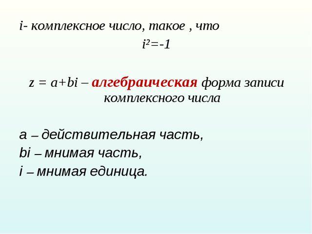 i- комплексное число, такое , что i²=-1 z = a+bi – алгебраическая форма запис...