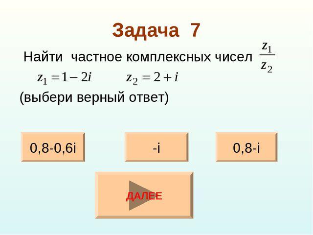 Задача 7 Найти частное комплексных чисел (выбери верный ответ) 0,8-0,6i 0,8-i...