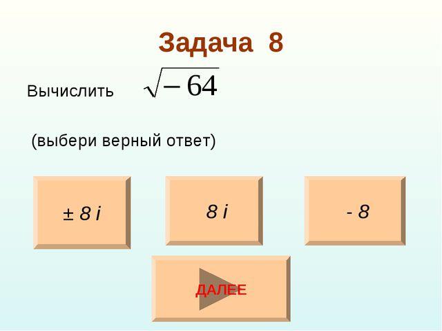 Задача 8 Вычислить (выбери верный ответ) ± 8 i - 8 8 i ДАЛЕЕ