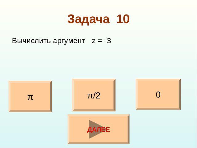 Задача 10 Вычислить аргумент z = -3 π/2 0 π ДАЛЕЕ