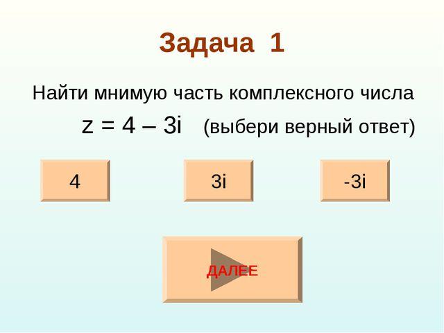 Задача 1 Найти мнимую часть комплексного числа z = 4 – 3i (выбери верный отве...