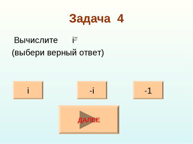 Задача 4 Вычислите i27 (выбери верный ответ) i -1 -i ДАЛЕЕ
