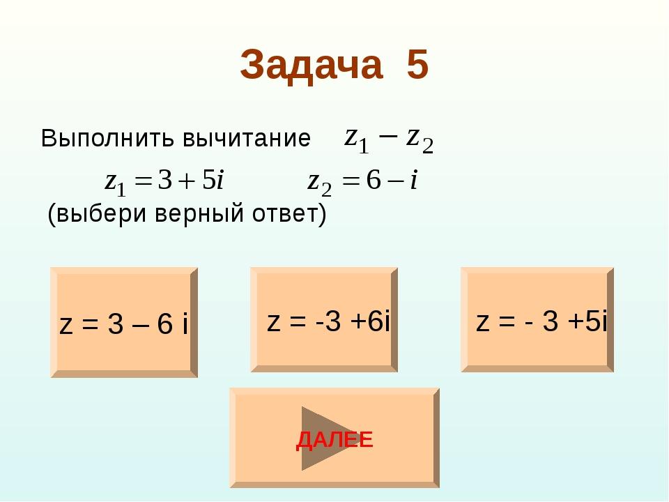 Задача 5 Выполнить вычитание (выбери верный ответ) z = 3 – 6 i z = - 3 +5i z...