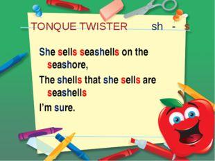 TONQUE TWISTER sh - s She sells seashells on the seashore, The shells that sh