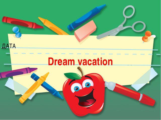 ДАТА Dream vacation