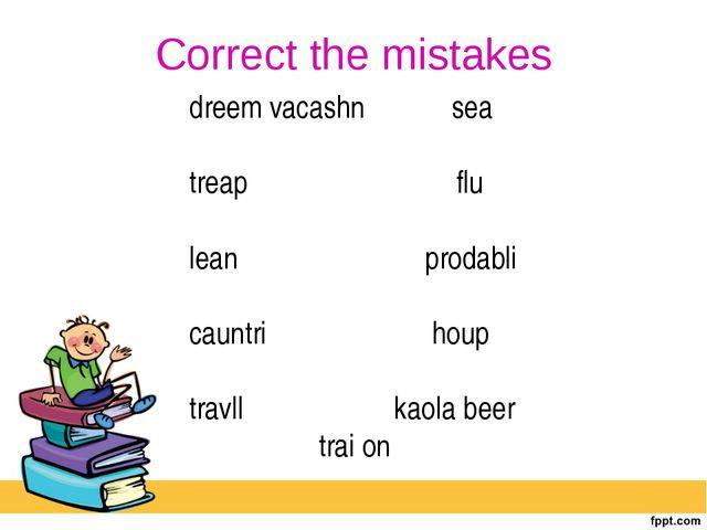 Correct the mistakes dreem vacashn sea treap flu lean prodabli cauntri houp t...