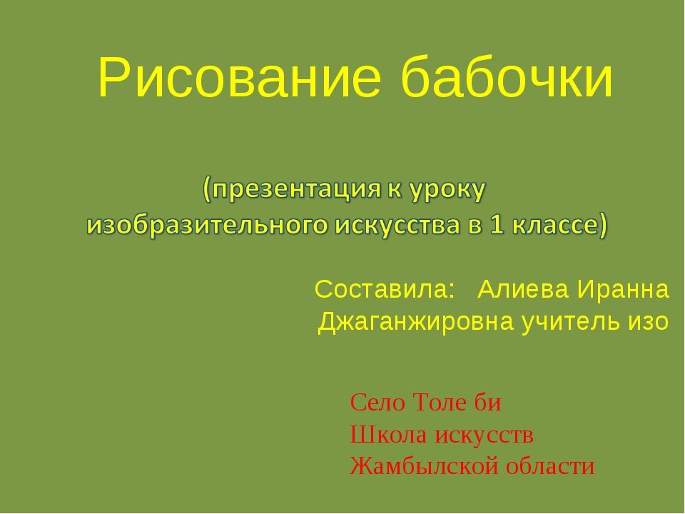 Рисование бабочки Составила: Алиева Иранна Джаганжировна учитель изо Село Тол...