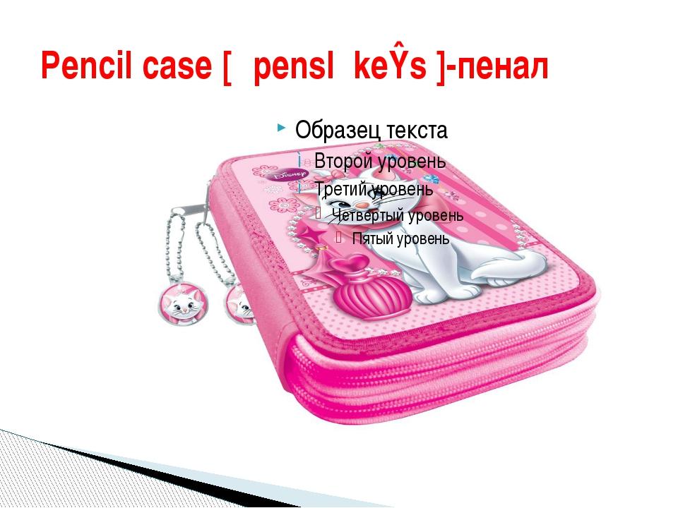 Pencil case [ˈpensl keɪs]-пенал