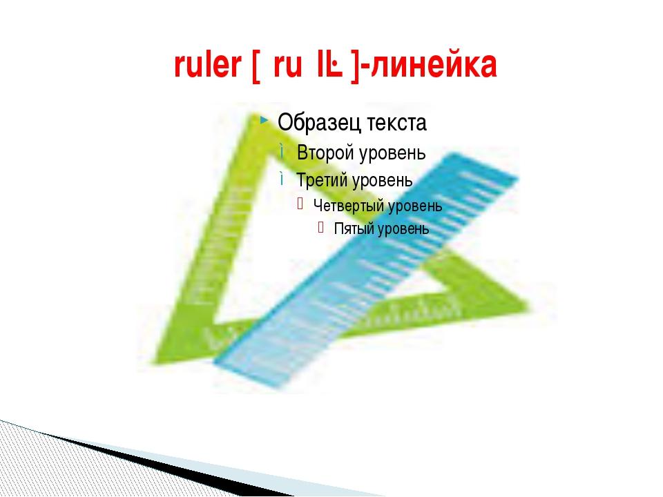 ruler [ˈruːlə]-линейка